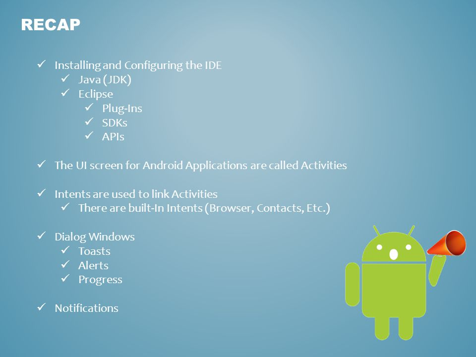 RECAP Installing and Configuring the IDE Java (JDK) Eclipse Plug-Ins SDKs APIs The UI screen for Android Applications are called Activities Intents are used to link Activities There are built-In Intents (Browser, Contacts, Etc.) Dialog Windows Toasts Alerts Progress Notifications