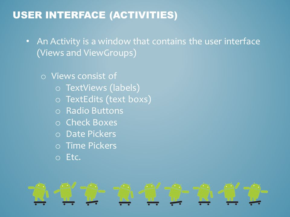 USER INTERFACE (ACTIVITIES) An Activity is a window that contains the user interface (Views and ViewGroups) o Views consist of o TextViews (labels) o TextEdits (text boxs) o Radio Buttons o Check Boxes o Date Pickers o Time Pickers o Etc.