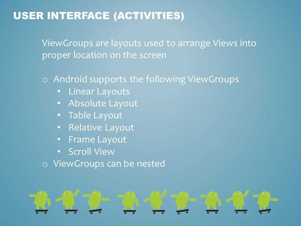 USER INTERFACE (ACTIVITIES) ViewGroups are layouts used to arrange Views into proper location on the screen o Android supports the following ViewGroups Linear Layouts Absolute Layout Table Layout Relative Layout Frame Layout Scroll View o ViewGroups can be nested