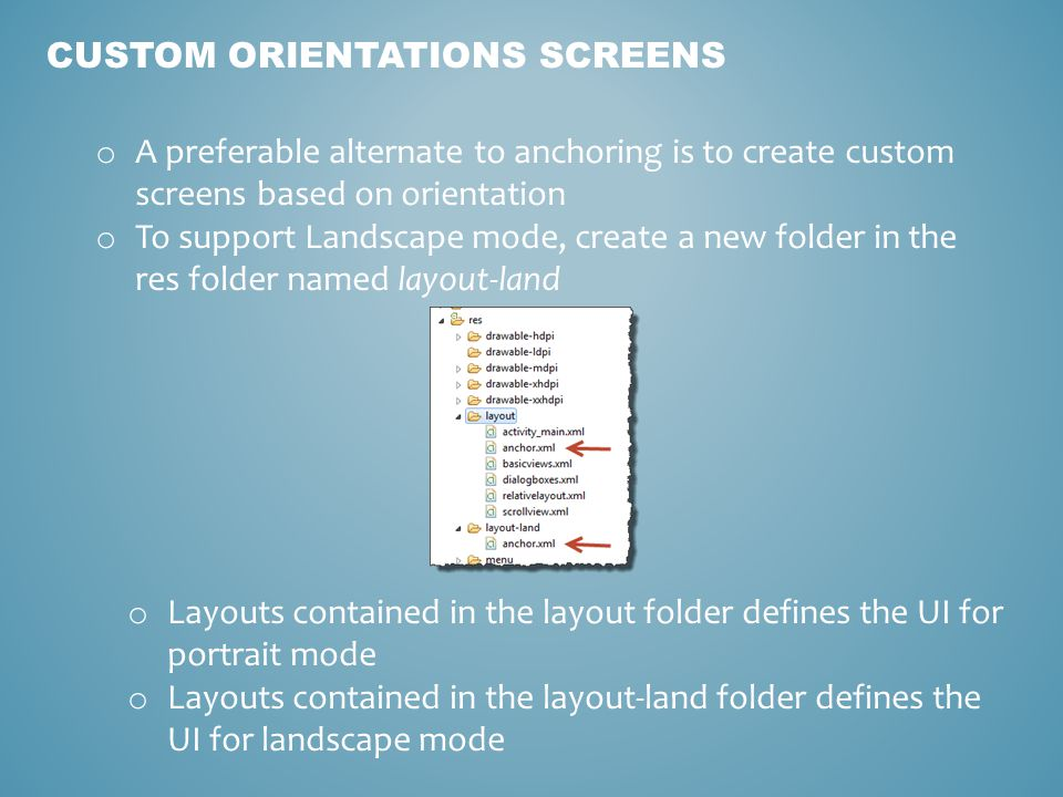CUSTOM ORIENTATIONS SCREENS o A preferable alternate to anchoring is to create custom screens based on orientation o To support Landscape mode, create a new folder in the res folder named layout-land o Layouts contained in the layout folder defines the UI for portrait mode o Layouts contained in the layout-land folder defines the UI for landscape mode