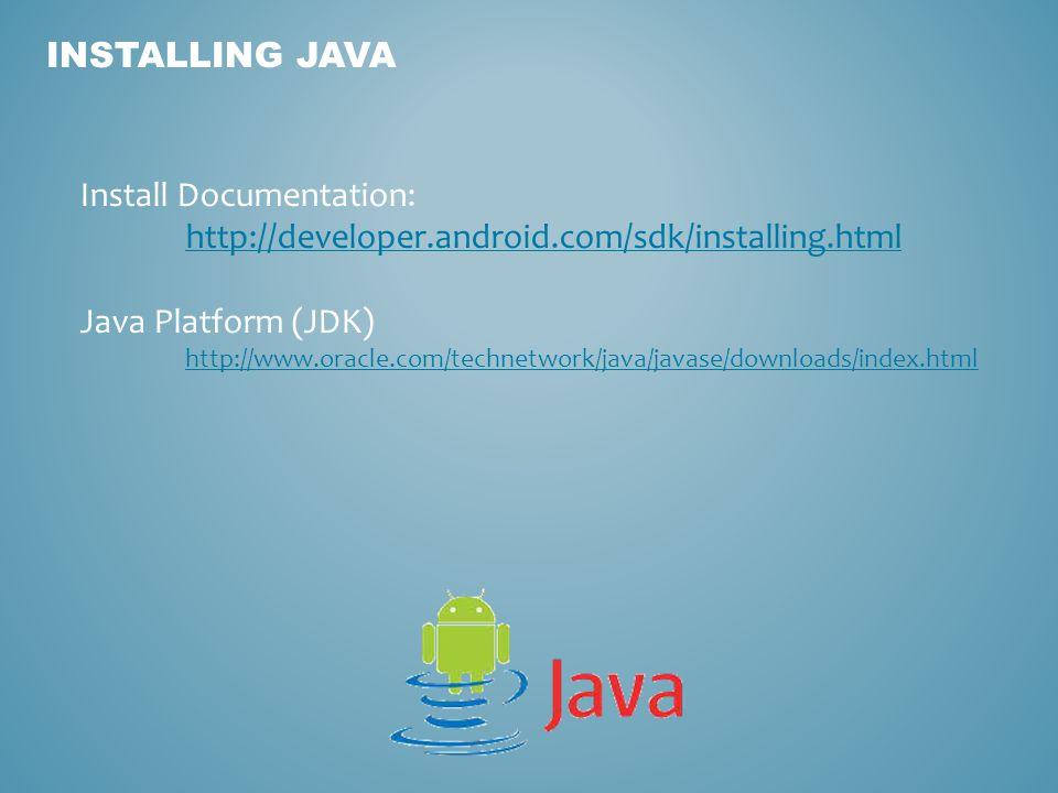INSTALLING JAVA Install Documentation: http://developer.android.com/sdk/installing.html Java Platform (JDK) http://www.oracle.com/technetwork/java/jav