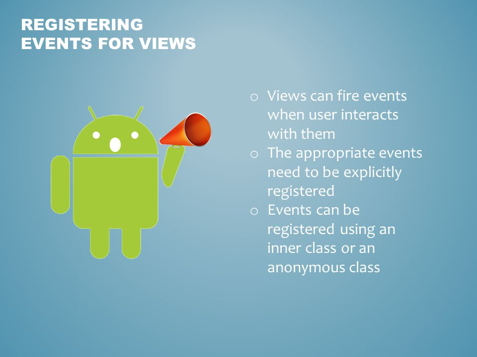 REGISTERING EVENTS FOR VIEWS o Views can fire events when user interacts with them o The appropriate events need to be explicitly registered o Events can be registered using an inner class or an anonymous class