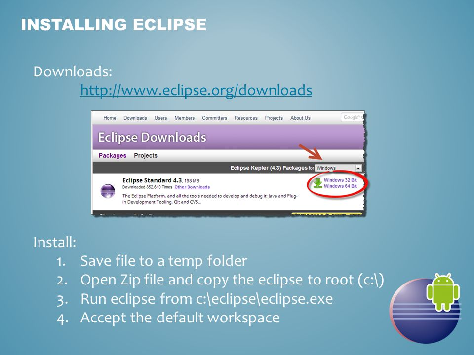 INSTALLING ECLIPSE Downloads:   Install: 1.Save file to a temp folder 2.Open Zip file and copy the eclipse to root (c:\) 3.Run eclipse from c:\eclipse\eclipse.exe 4.Accept the default workspace