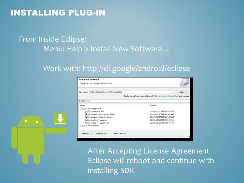 INSTALLING PLUG-IN From Inside Eclipse: Menu: Help > Install New Software… Work with:   After Accepting License Agreement Eclipse will reboot and continue with installing SDK