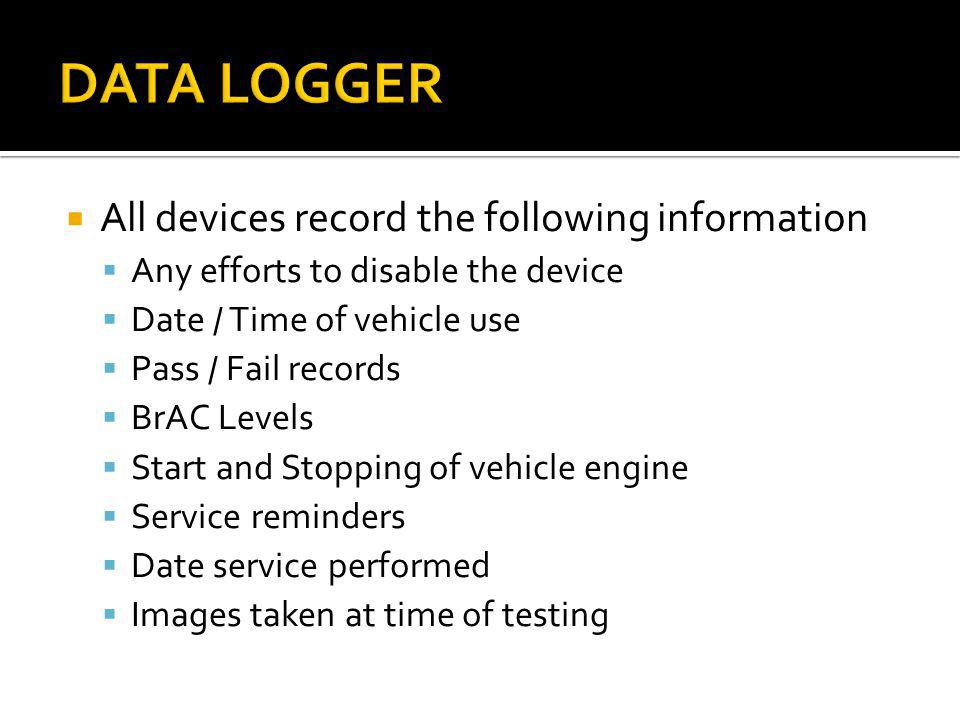 All devices record the following information Any efforts to disable the device Date / Time of vehicle use Pass / Fail records BrAC Levels Start and St