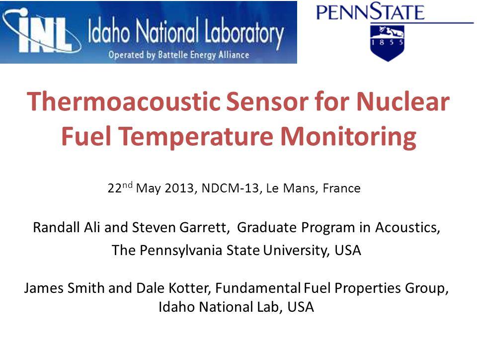 Thermoacoustic Sensor for Nuclear Fuel Temperature Monitoring Randall Ali and Steven Garrett, Graduate Program in Acoustics, The Pennsylvania State Un