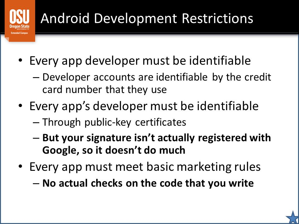 Android Development Restrictions Every app developer must be identifiable – Developer accounts are identifiable by the credit card number that they use Every apps developer must be identifiable – Through public-key certificates – But your signature isnt actually registered with Google, so it doesnt do much Every app must meet basic marketing rules – No actual checks on the code that you write