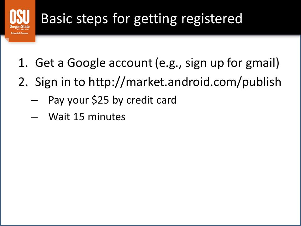 Basic steps for getting registered 1.Get a Google account (e.g., sign up for gmail) 2.Sign in to http://market.android.com/publish – Pay your $25 by credit card – Wait 15 minutes