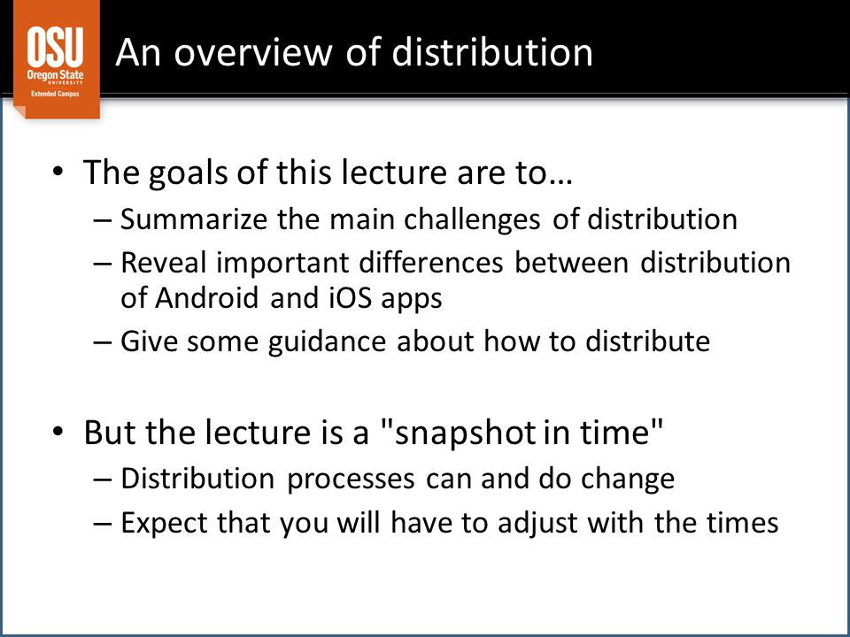 An overview of distribution The goals of this lecture are to… – Summarize the main challenges of distribution – Reveal important differences between distribution of Android and iOS apps – Give some guidance about how to distribute But the lecture is a snapshot in time – Distribution processes can and do change – Expect that you will have to adjust with the times