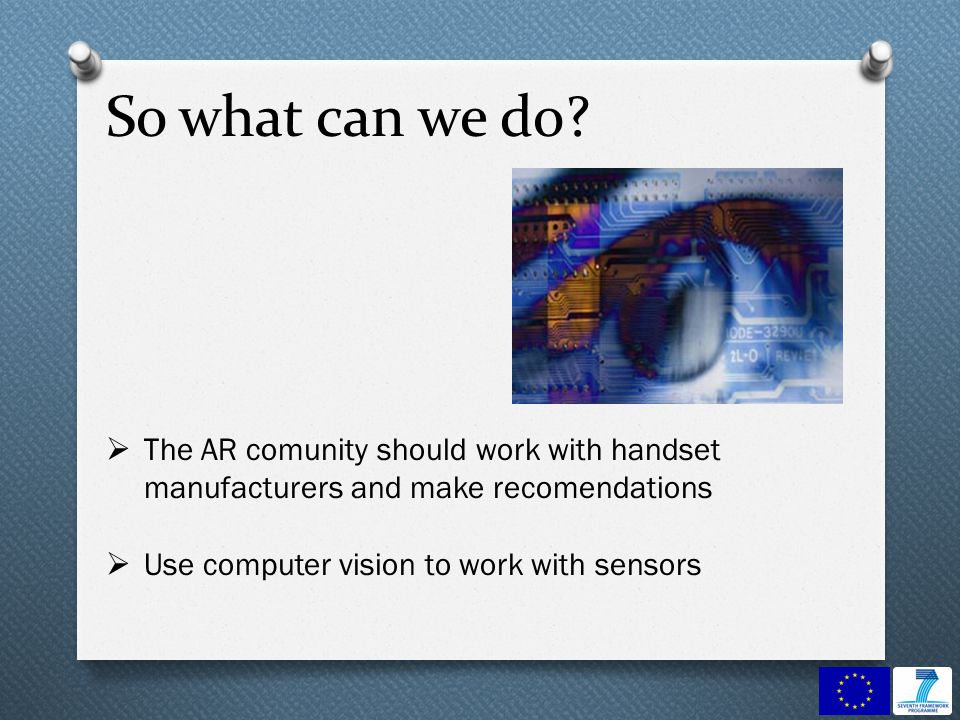 So what can we do? The AR comunity should work with handset manufacturers and make recomendations Use computer vision to work with sensors
