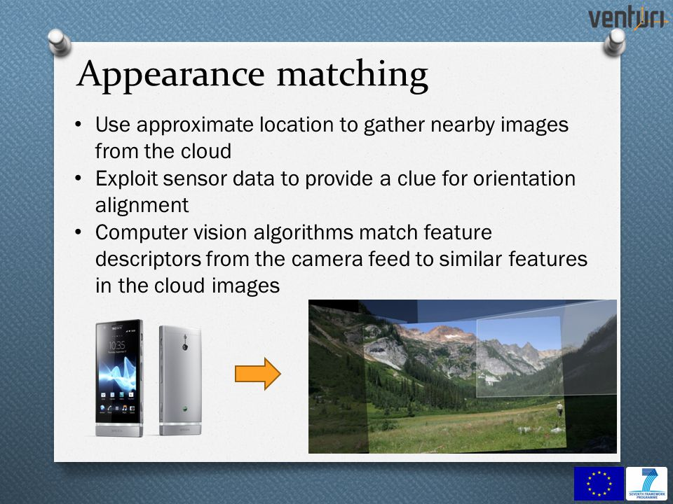 16 Use approximate location to gather nearby images from the cloud Exploit sensor data to provide a clue for orientation alignment Computer vision algorithms match feature descriptors from the camera feed to similar features in the cloud images Appearance matching