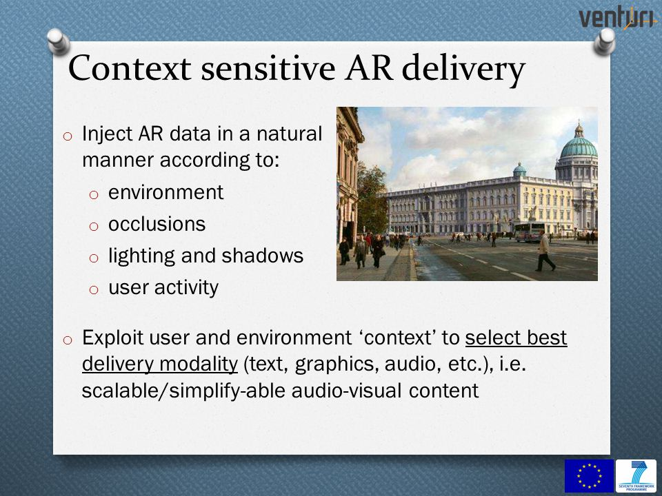Context sensitive AR delivery o Inject AR data in a natural manner according to: o environment o occlusions o lighting and shadows o user activity o Exploit user and environment context to select best delivery modality (text, graphics, audio, etc.), i.e.
