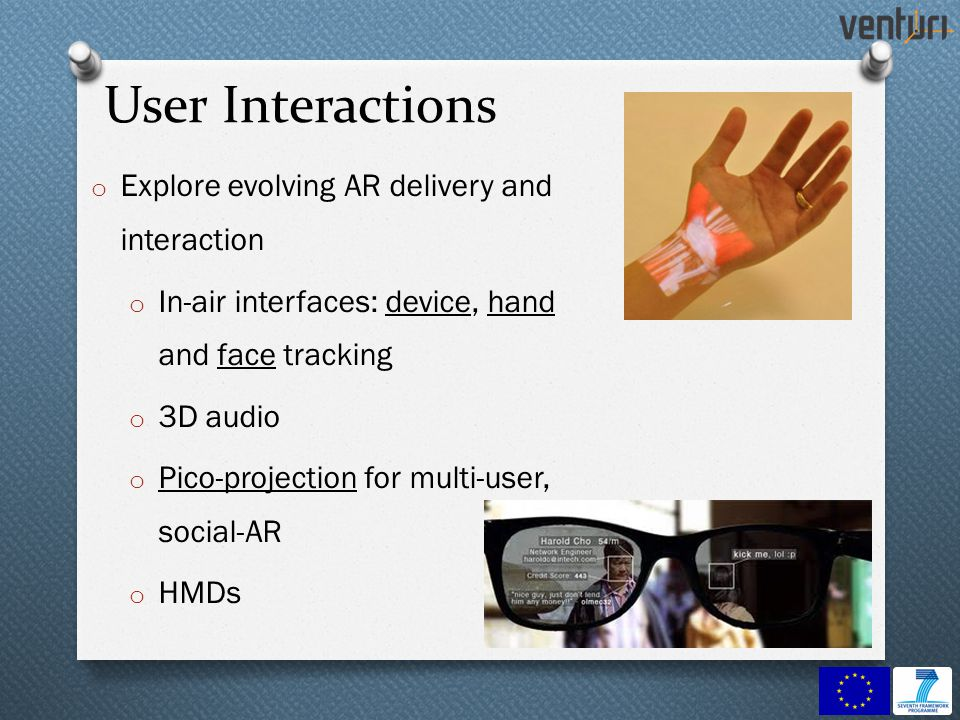 User Interactions o Explore evolving AR delivery and interaction o In-air interfaces: device, hand and face tracking o 3D audio o Pico-projection for