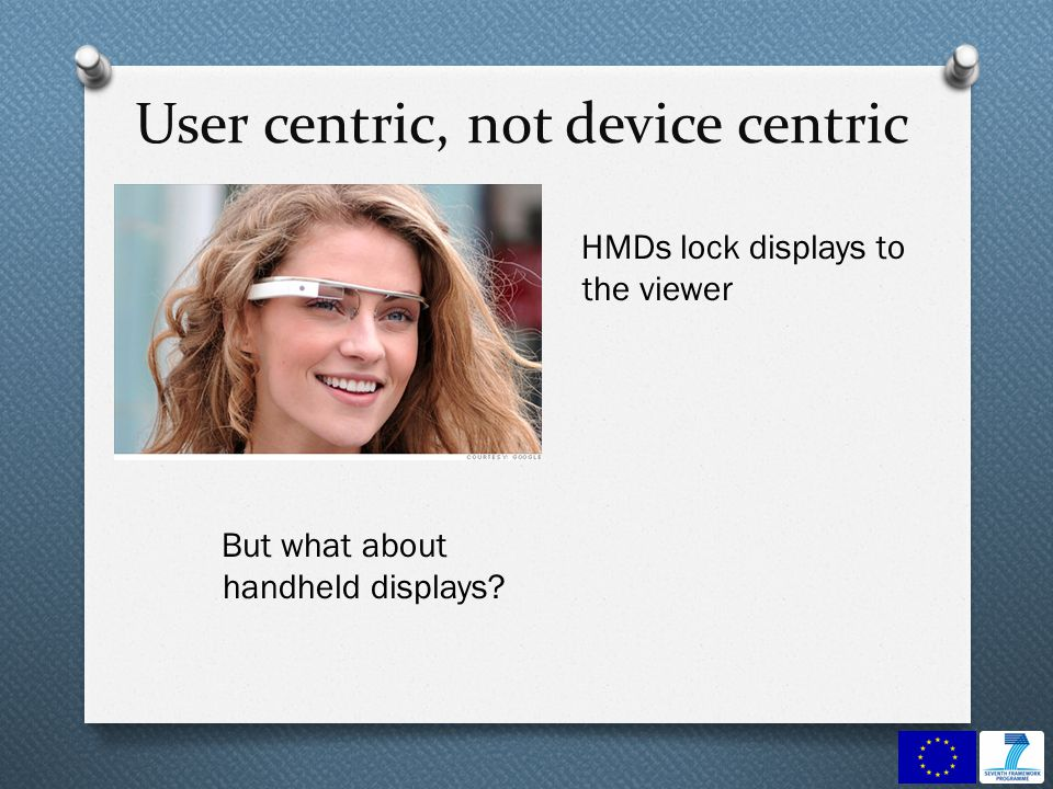 User centric, not device centric HMDs lock displays to the viewer But what about handheld displays