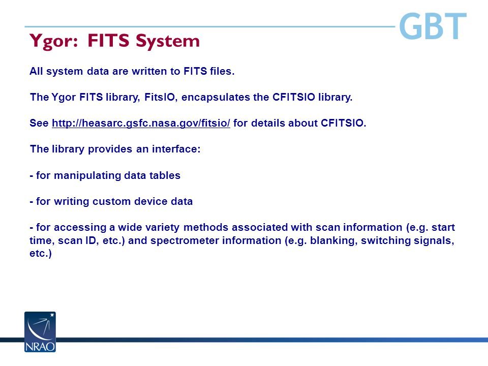 GBT Ygor: FITS System All system data are written to FITS files. The Ygor FITS library, FitsIO, encapsulates the CFITSIO library. See http://heasarc.g