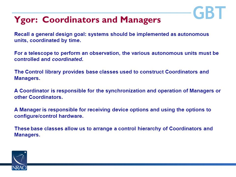 GBT Ygor: Coordinators and Managers Recall a general design goal: systems should be implemented as autonomous units, coordinated by time. For a telesc