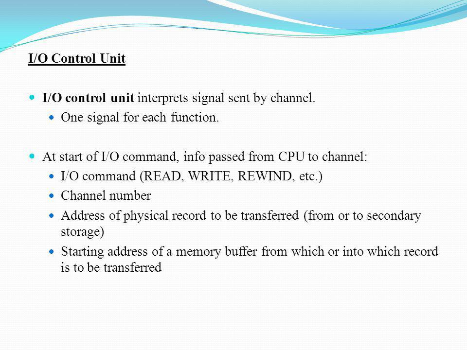 I/O Control Unit I/O control unit interprets signal sent by channel. One signal for each function. At start of I/O command, info passed from CPU to ch