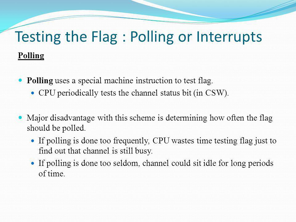 Testing the Flag : Polling or Interrupts Polling Polling uses a special machine instruction to test flag. CPU periodically tests the channel status bi