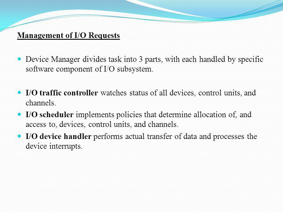 Management of I/O Requests Device Manager divides task into 3 parts, with each handled by specific software component of I/O subsystem. I/O traffic co