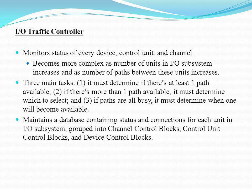 I/O Traffic Controller Monitors status of every device, control unit, and channel. Becomes more complex as number of units in I/O subsystem increases