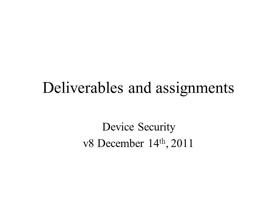 Deliverables and assignments Device Security v8 December 14 th, 2011