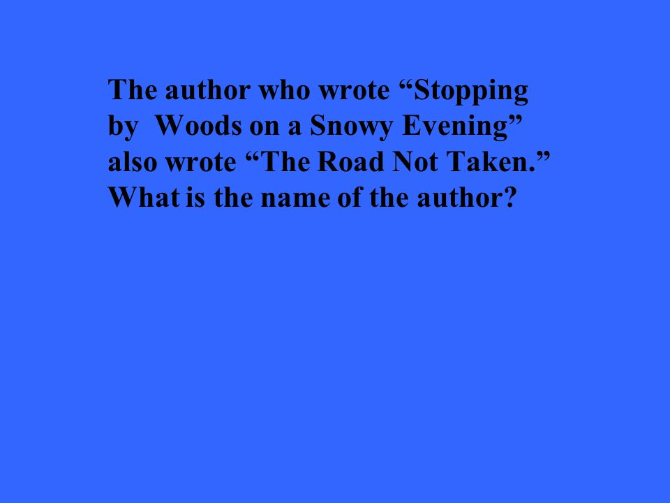 The author who wrote Stopping by Woods on a Snowy Evening also wrote The Road Not Taken.