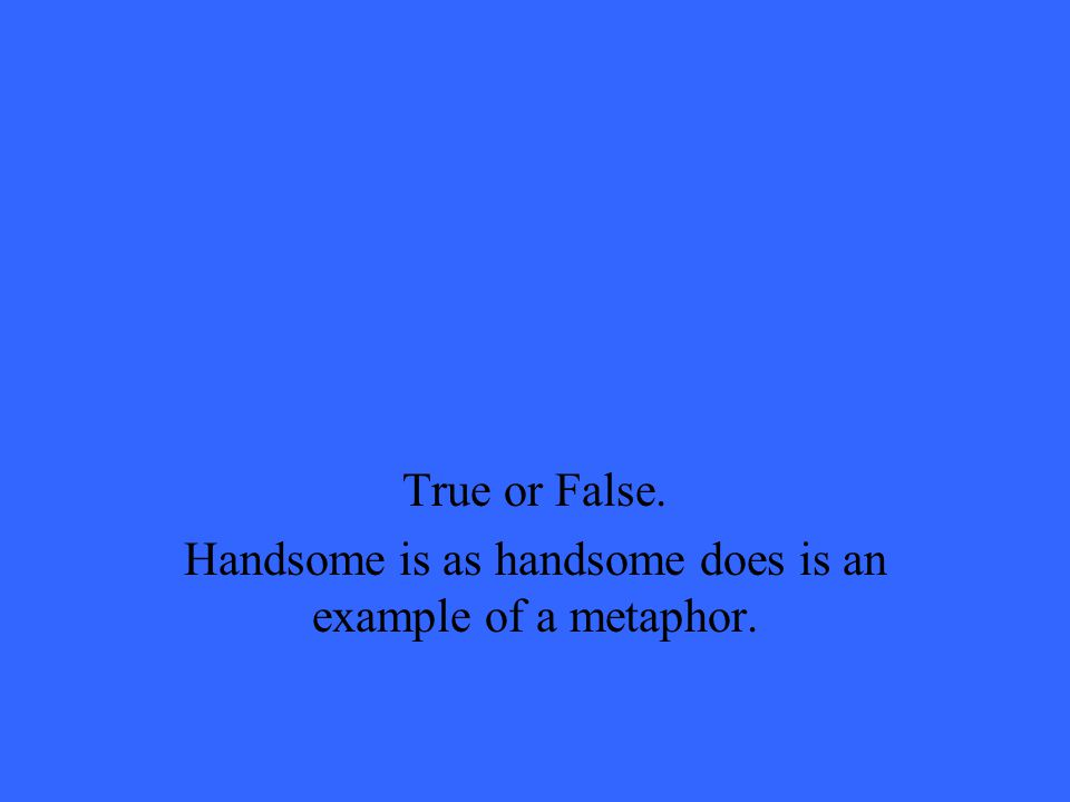 True or False. Handsome is as handsome does is an example of a metaphor.