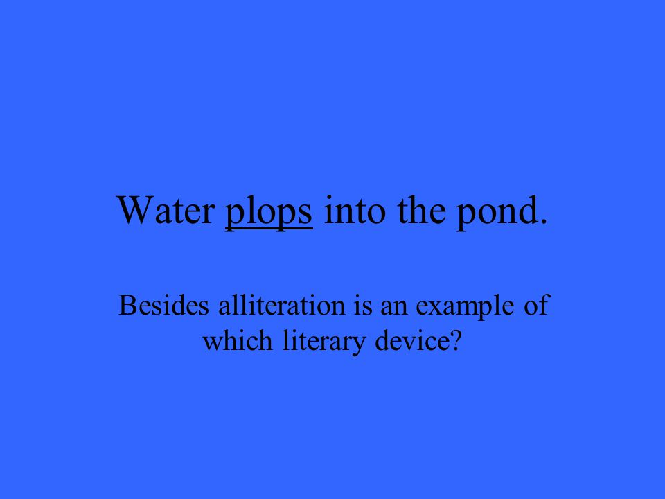 Water plops into the pond. Besides alliteration is an example of which literary device
