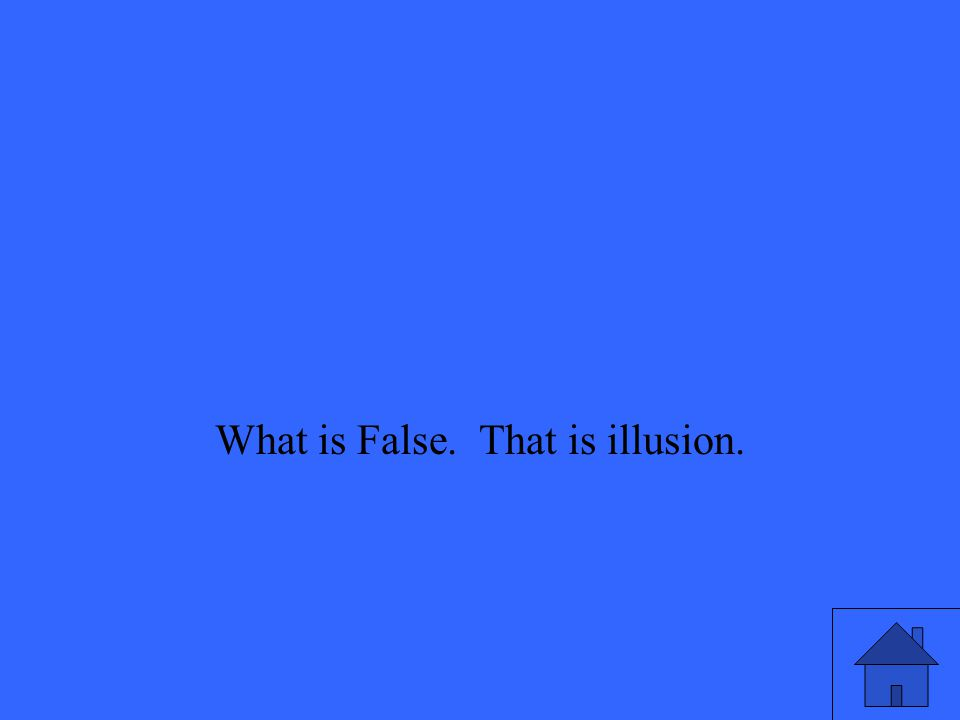 What is False. That is illusion.