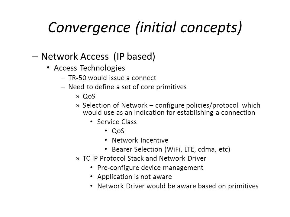 Convergence (initial concepts) – Network Access (IP based) Access Technologies – TR-50 would issue a connect – Need to define a set of core primitives