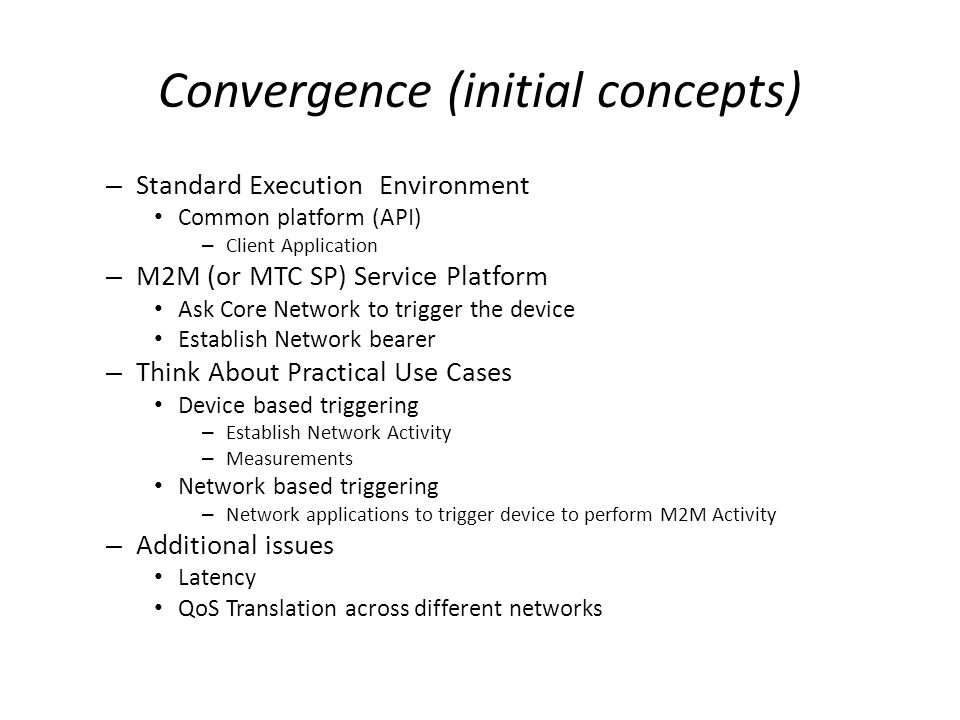 Convergence (initial concepts) – Standard Execution Environment Common platform (API) – Client Application – M2M (or MTC SP) Service Platform Ask Core Network to trigger the device Establish Network bearer – Think About Practical Use Cases Device based triggering – Establish Network Activity – Measurements Network based triggering – Network applications to trigger device to perform M2M Activity – Additional issues Latency QoS Translation across different networks