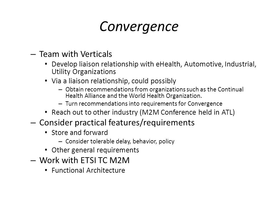 Convergence – Team with Verticals Develop liaison relationship with eHealth, Automotive, Industrial, Utility Organizations Via a liaison relationship, could possibly – Obtain recommendations from organizations such as the Continual Health Alliance and the World Health Organization.
