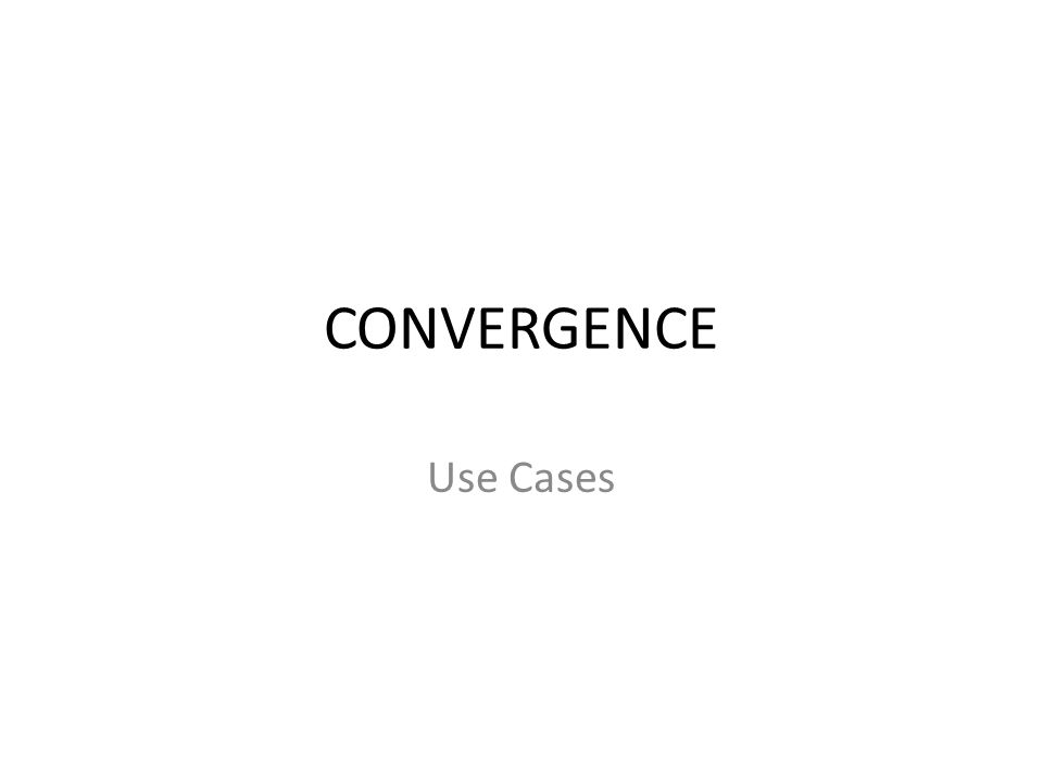 Convergence (use cases) – Convergence – Use Cases Scenario 1: A service provider wants an interface between all supported technologies on a platform and wants these technologies to operate as seamless connectivity.