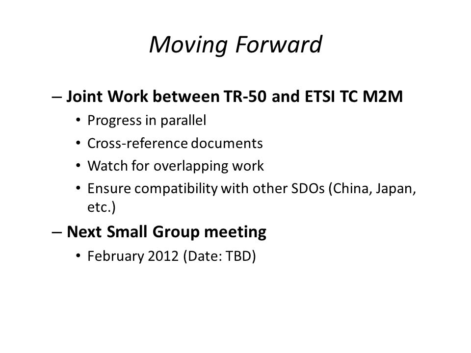 Moving Forward – Joint Work between TR-50 and ETSI TC M2M Progress in parallel Cross-reference documents Watch for overlapping work Ensure compatibility with other SDOs (China, Japan, etc.) – Next Small Group meeting February 2012 (Date: TBD)