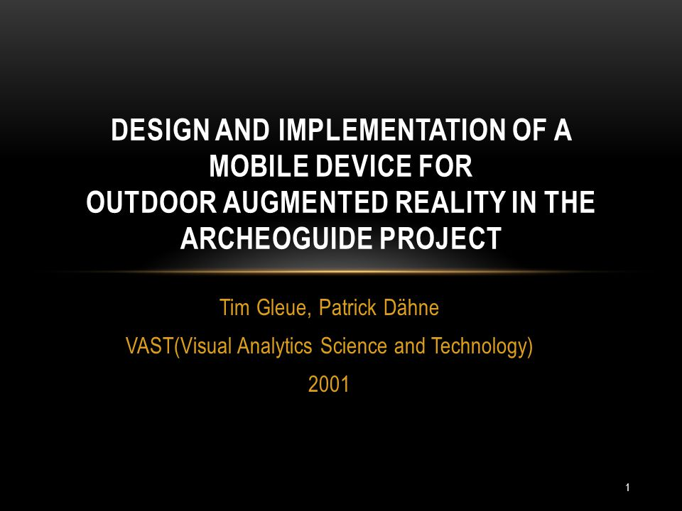 Tim Gleue, Patrick Dähne VAST(Visual Analytics Science and Technology) 2001 DESIGN AND IMPLEMENTATION OF A MOBILE DEVICE FOR OUTDOOR AUGMENTED REALITY IN THE ARCHEOGUIDE PROJECT 1