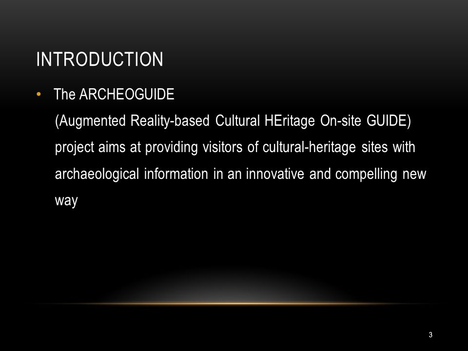 INTRODUCTION 3 The ARCHEOGUIDE (Augmented Reality-based Cultural HEritage On-site GUIDE) project aims at providing visitors of cultural-heritage sites with archaeological information in an innovative and compelling new way