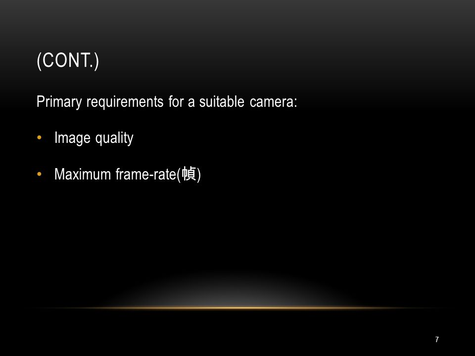 (CONT.) 7 Primary requirements for a suitable camera: Image quality Maximum frame-rate( )