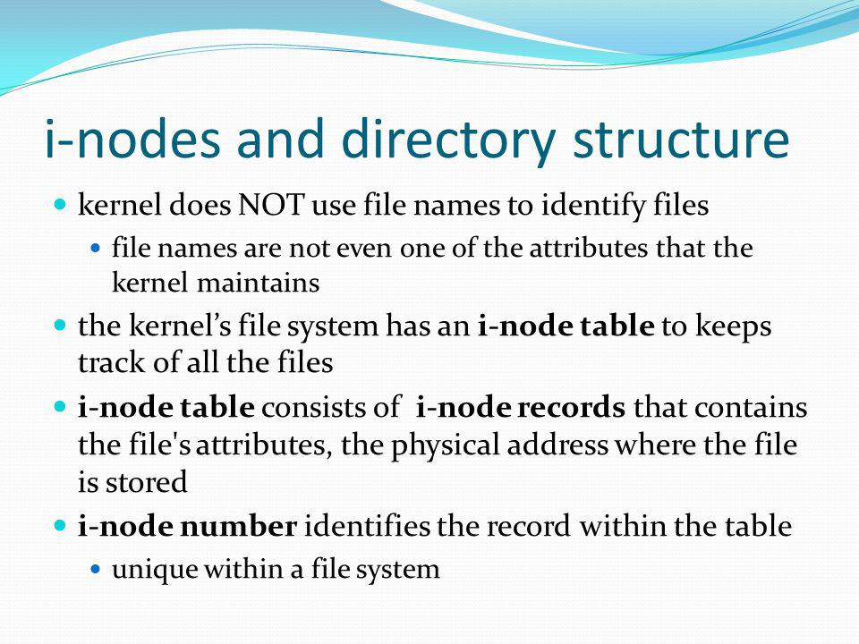i-nodes and directory structure kernel does NOT use file names to identify files file names are not even one of the attributes that the kernel maintains the kernels file system has an i-node table to keeps track of all the files i-node table consists of i-node records that contains the file s attributes, the physical address where the file is stored i-node number identifies the record within the table unique within a file system