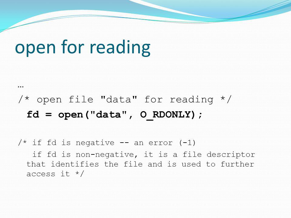 open for reading … /* open file data for reading */ fd = open( data , O_RDONLY); /* if fd is negative -- an error (-1) if fd is non-negative, it is a file descriptor that identifies the file and is used to further access it */