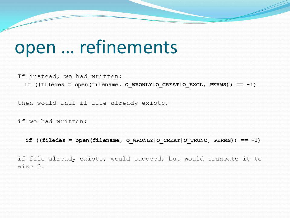 open … refinements If instead, we had written: if ((filedes = open(filename, O_WRONLY|O_CREAT|O_EXCL, PERMS)) == -1) then would fail if file already exists.