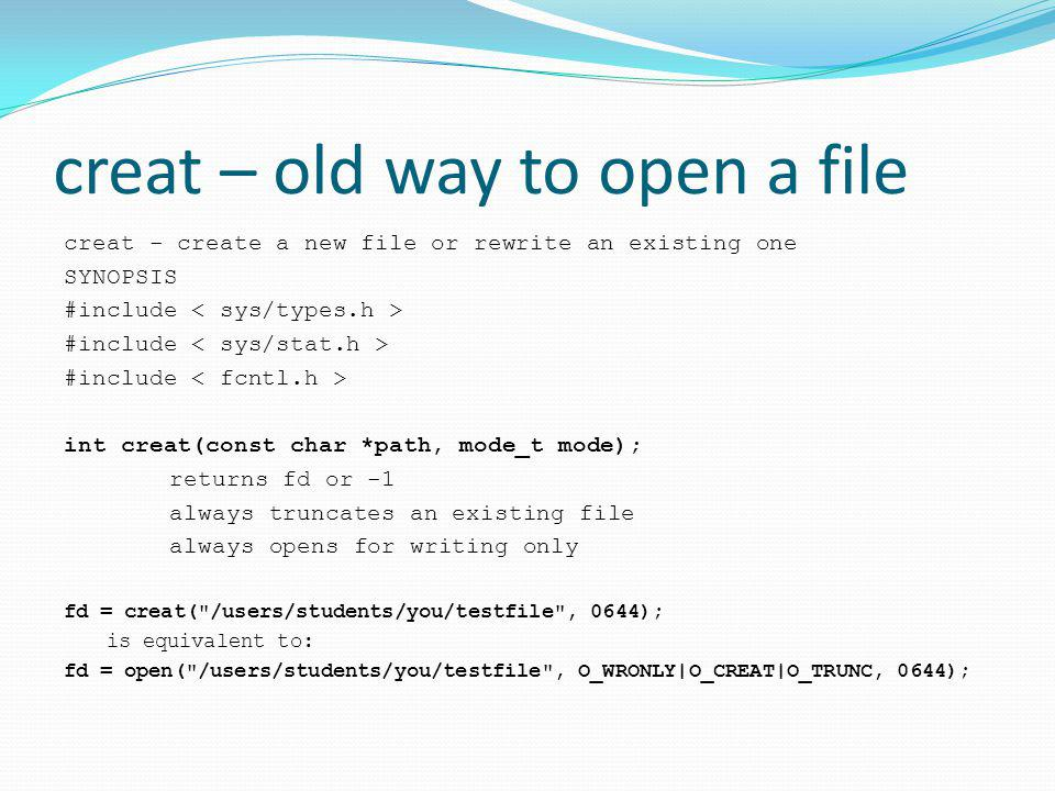 creat – old way to open a file creat - create a new file or rewrite an existing one SYNOPSIS #include int creat(const char *path, mode_t mode); returns fd or -1 always truncates an existing file always opens for writing only fd = creat( /users/students/you/testfile , 0644); is equivalent to: fd = open( /users/students/you/testfile , O_WRONLY|O_CREAT|O_TRUNC, 0644);