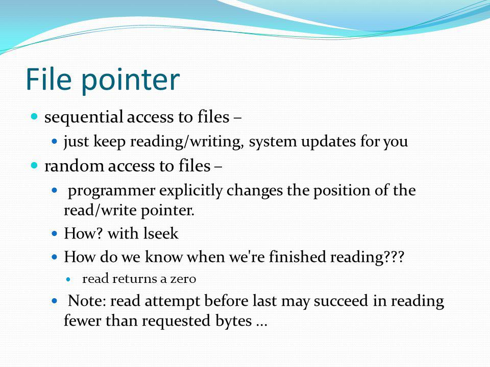 File pointer sequential access to files – just keep reading/writing, system updates for you random access to files – programmer explicitly changes the position of the read/write pointer.