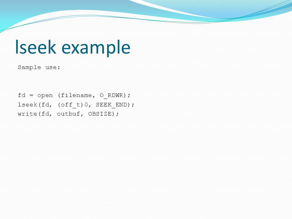 lseek example Sample use: fd = open (filename, O_RDWR); lseek(fd, (off_t)0, SEEK_END); write(fd, outbuf, OBSIZE);
