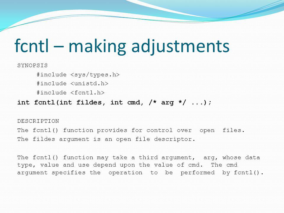 fcntl – making adjustments SYNOPSIS #include int fcntl(int fildes, int cmd, /* arg */...); DESCRIPTION The fcntl() function provides for control over open files.