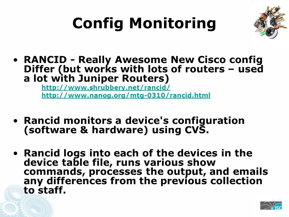 Config Monitoring RANCID - Really Awesome New Cisco config Differ (but works with lots of routers – used a lot with Juniper Routers) http://www.shrubbery.net/rancid/ http://www.nanog.org/mtg-0310/rancid.html Rancid monitors a device s configuration (software & hardware) using CVS.