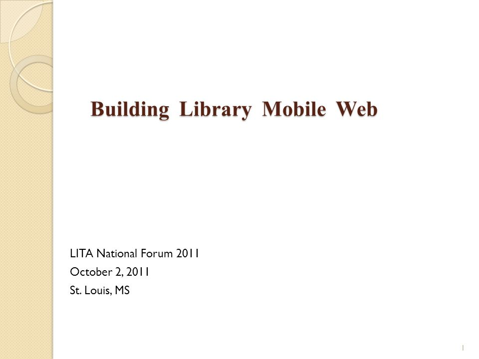 Building Library Mobile Web Building Library Mobile Web LITA National Forum 2011 October 2, 2011 St. Louis, MS 1