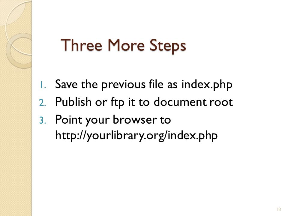 Three More Steps 1. Save the previous file as index.php 2. Publish or ftp it to document root 3. Point your browser to http://yourlibrary.org/index.ph