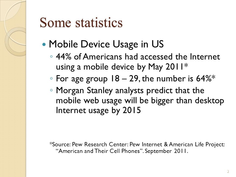 Some statistics Mobile Device Usage in US 44% of Americans had accessed the Internet using a mobile device by May 2011* For age group 18 – 29, the num