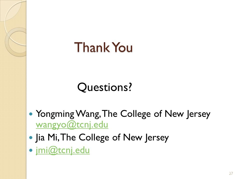 Thank You Questions? Yongming Wang, The College of New Jersey wangyo@tcnj.edu wangyo@tcnj.edu Jia Mi, The College of New Jersey jmi@tcnj.edu 27