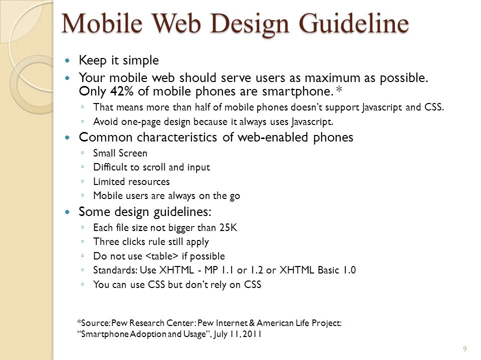 Mobile Web Design Guideline Keep it simple Your mobile web should serve users as maximum as possible. Only 42% of mobile phones are smartphone. * That